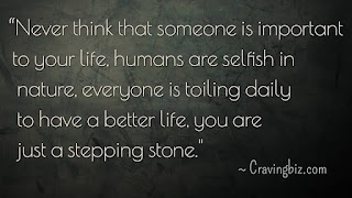 """Never think that someone is important to your life, humans are selfish in nature, everyone is toiling daily to have a better life, you just a stepping stone"""