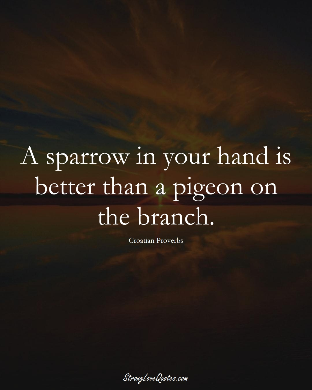 A sparrow in your hand is better than a pigeon on the branch. (Croatian Sayings);  #EuropeanSayings