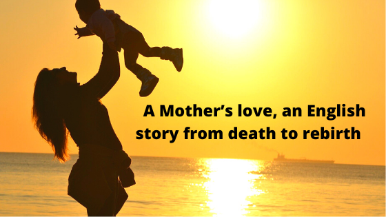 A Mother's love, an English story from death to rebirth