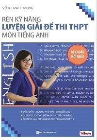 Rèn Kỹ Năng Luyện Giải Đề Thi THPT Môn Tiếng Anh - Vũ Thị Mai Phương