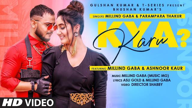 Song  :  Kya Karu Song Lyrics Singer  :  Millind Gaba & Parmpara Thakur Lyrics  :  Asli Gold & Millind Gaba  Music  :  Millind Gaba (MusicMG) Director  :  DirectorShabby Featuring  :  Millind Gaba & Ashnoor Kaur