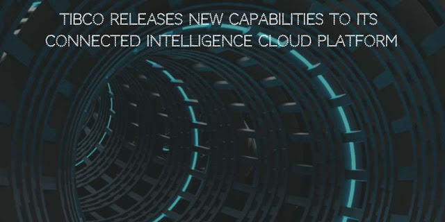 TIBCO Releases new Capabilities to its Connected Intelligence Cloud platform