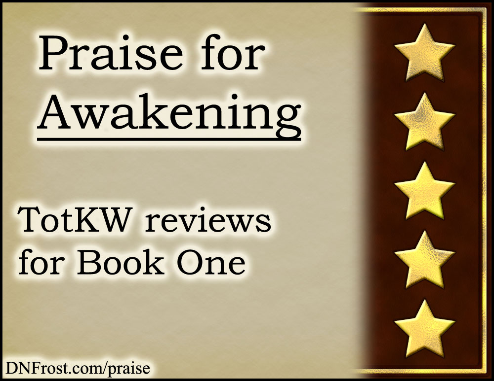 Praise for Awakening www.DNFrost.com/praise #TotKW reviews for Book One by D.N.Frost @DNFrost13 Part of a series.