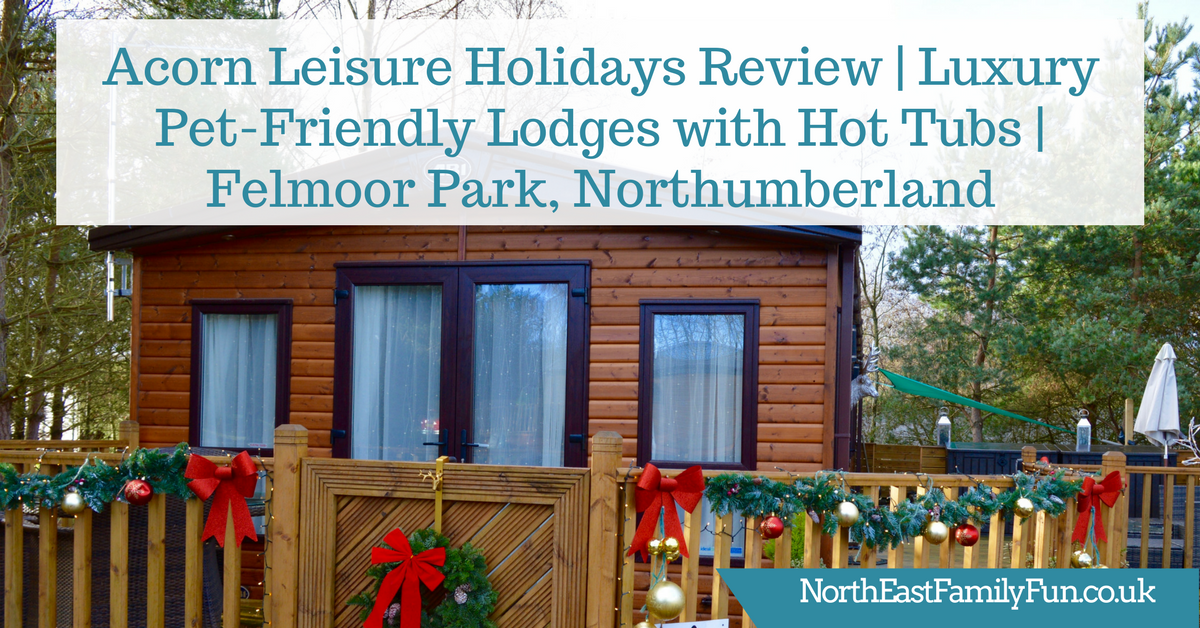 Acorn Leisure Holidays Review | Luxury Pet-Friendly Lodges with Hot Tubs | Felmoor Park, Northumberland
