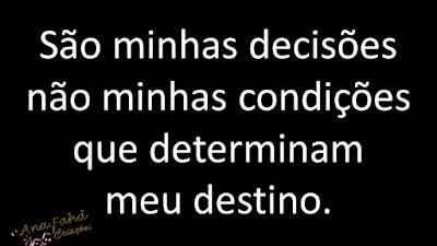 São minhas decisões não minhas condições que determinam meu destino.