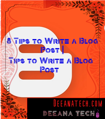 8 Tips to Write a Blog Post | How to Write a Blog Post 2019 | Blog Writing Techniques | deeanatech.com |