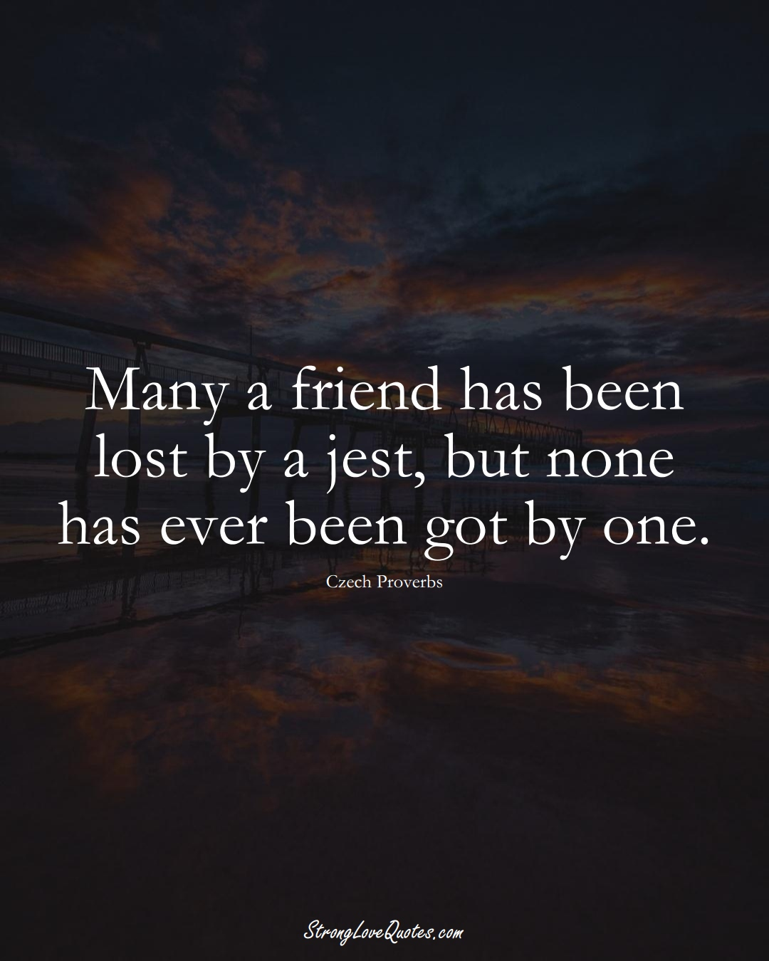 Many a friend has been lost by a jest, but none has ever been got by one. (Czech Sayings);  #EuropeanSayings
