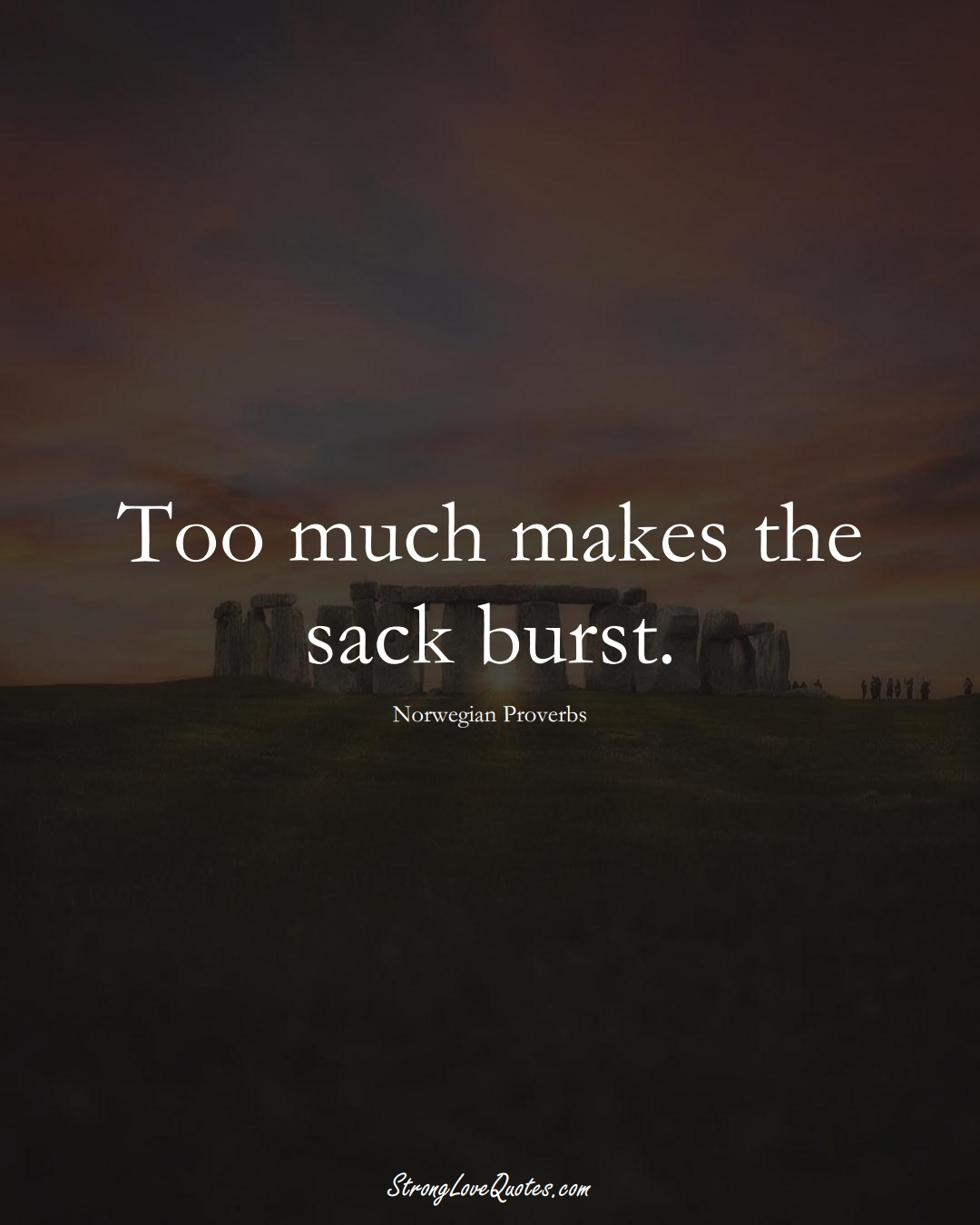 Too much makes the sack burst. (Norwegian Sayings);  #EuropeanSayings