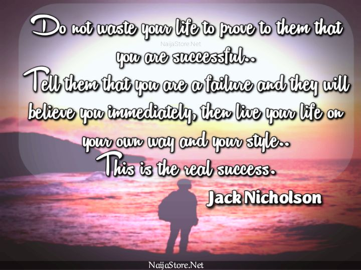 Jack Nicholson's Quote: Do not waste your life to prove to them that you are successful.. Tell them that you are a failure and they will believe you immediately, then live your life on your own way and your style.. This is the real success - Inspirational Quotes