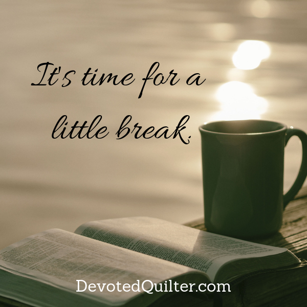Time for a break | DevotedQuilter.com