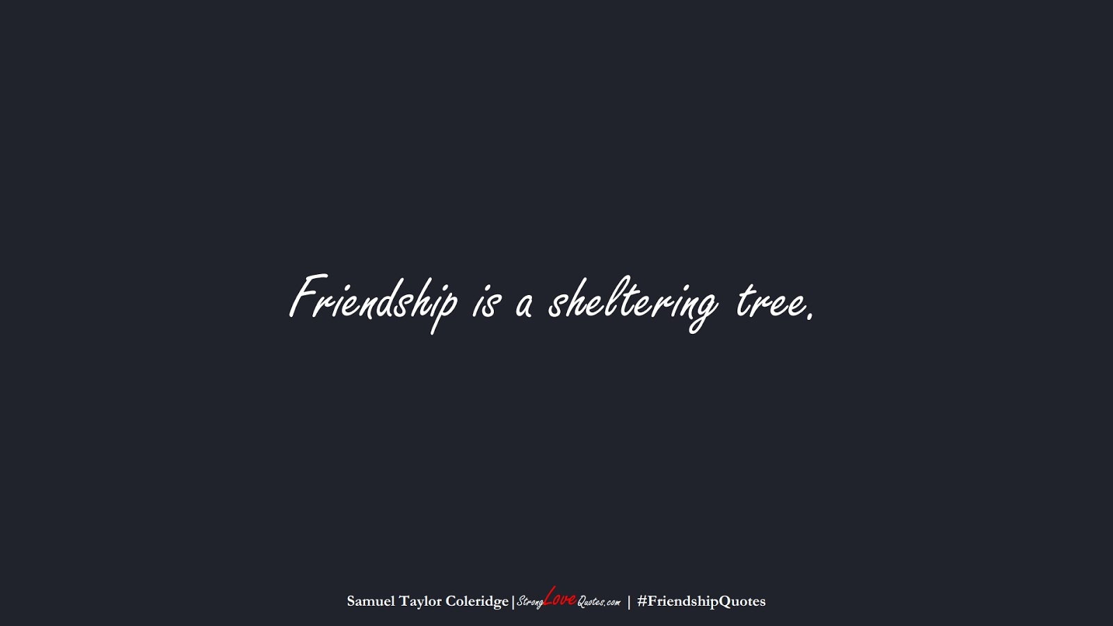 Friendship is a sheltering tree. (Samuel Taylor Coleridge);  #FriendshipQuotes