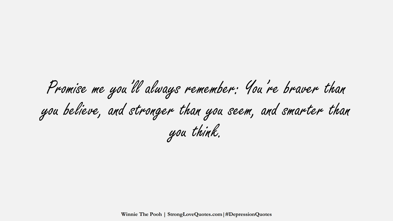 Promise me you'll always remember: You're braver than you believe, and stronger than you seem, and smarter than you think. (Winnie The Pooh);  #DepressionQuotes