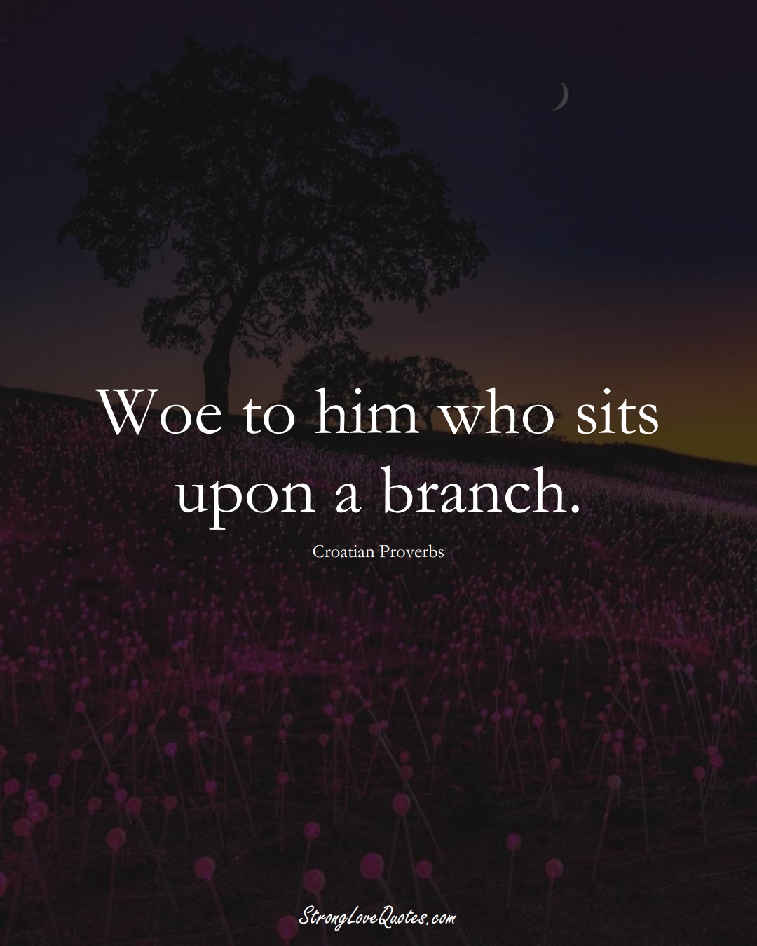 Woe to him who sits upon a branch. (Croatian Sayings);  #EuropeanSayings