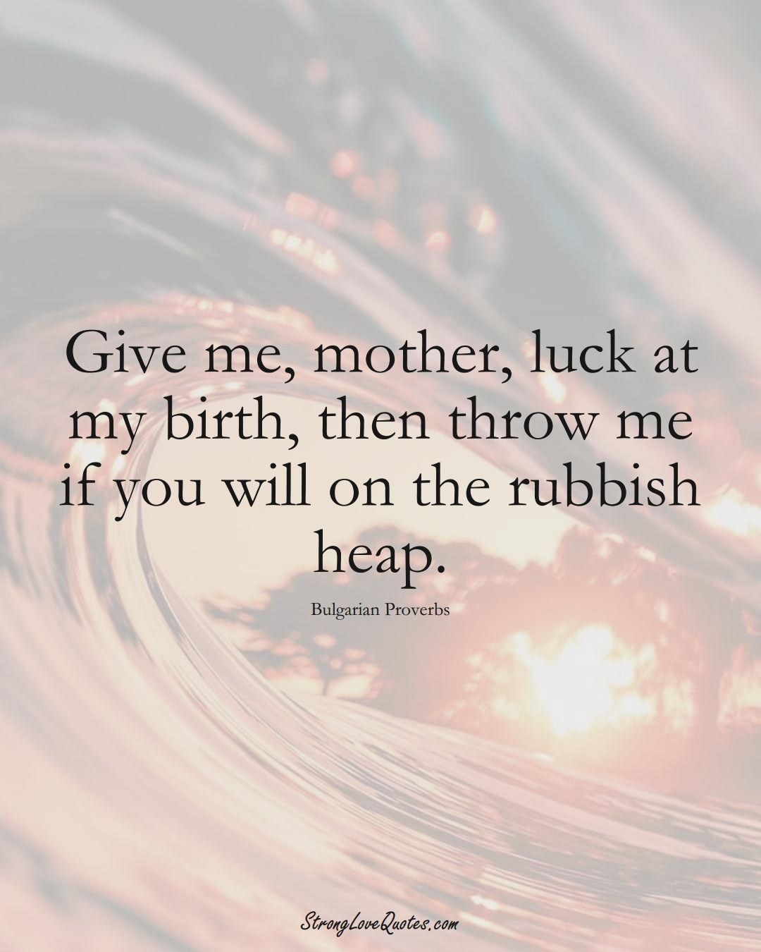Give me, mother, luck at my birth, then throw me if you will on the rubbish heap. (Bulgarian Sayings);  #EuropeanSayings