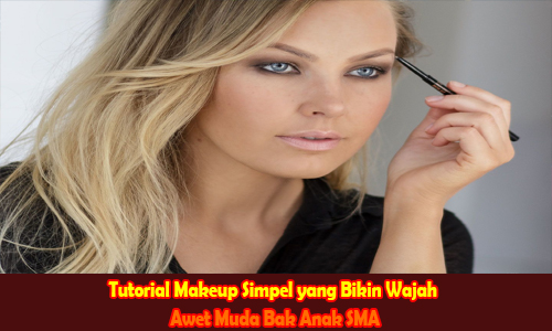 Tutorial Makeup Simpel yang Bikin Wajah Awet Muda Bak Anak SMA