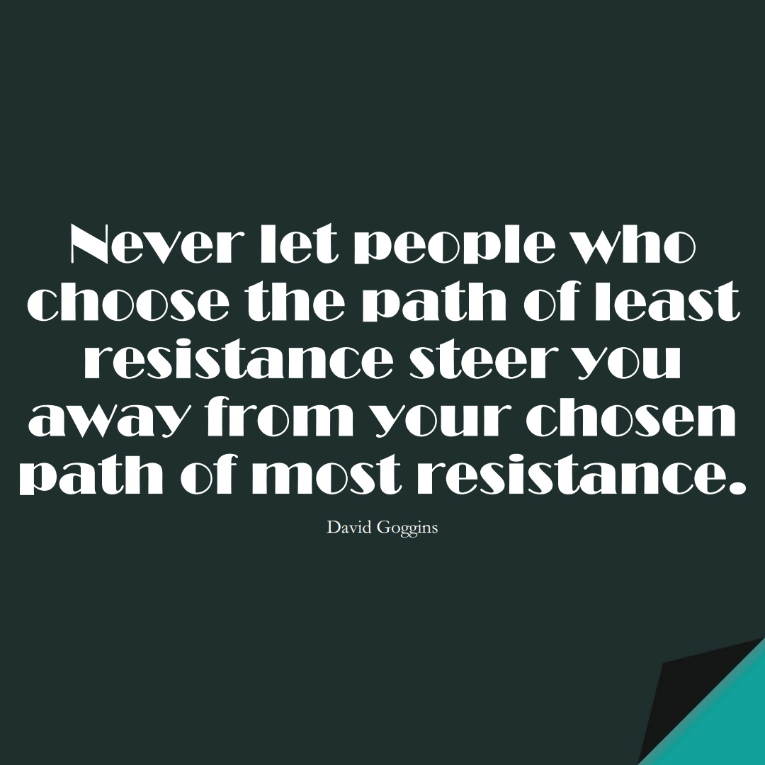 Never let people who choose the path of least resistance steer you away from your chosen path of most resistance. (David Goggins);  #StoicQuotes