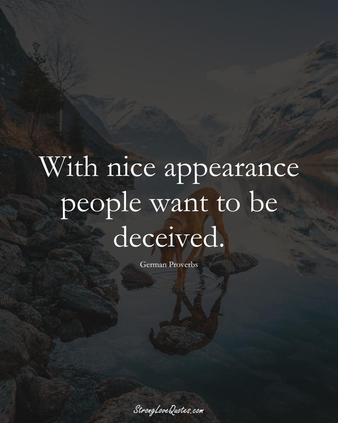 With nice appearance people want to be deceived. (German Sayings);  #EuropeanSayings