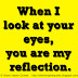 When I look at your eyes, you are my reflection.