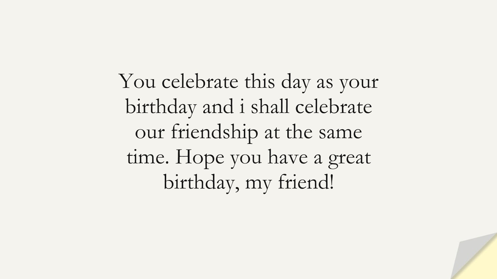 You celebrate this day as your birthday and i shall celebrate our friendship at the same time. Hope you have a great birthday, my friend!FALSE