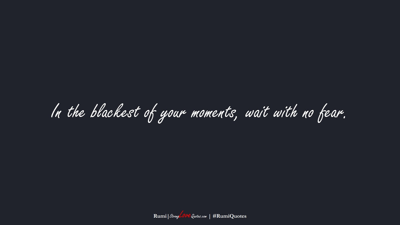 In the blackest of your moments, wait with no fear. (Rumi);  #RumiQuotes