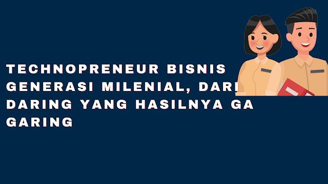 Technopreneur Bisnis Generasi Milenial, dari Daring yang hasilnya Ga Garing
