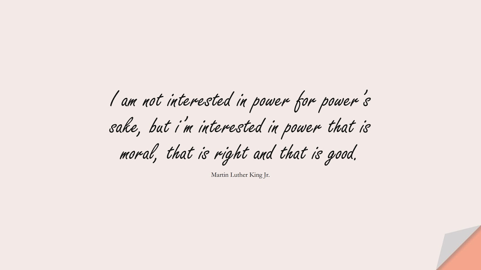 I am not interested in power for power's sake, but i'm interested in power that is moral, that is right and that is good. (Martin Luther King Jr.);  #MartinLutherKingJrQuotes