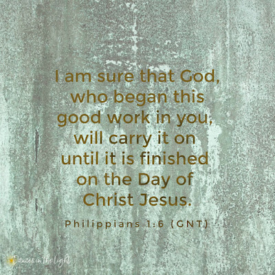 Philippians 1:6 And so I am sure that God, who began this good work in you, will carry it on until it is finished on the Day of Christ Jesus.