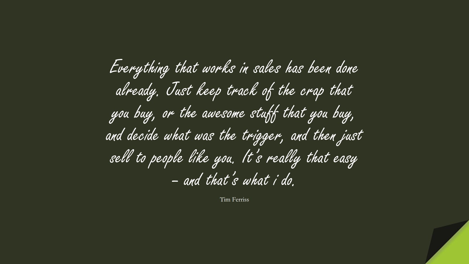 Everything that works in sales has been done already. Just keep track of the crap that you buy, or the awesome stuff that you buy, and decide what was the trigger, and then just sell to people like you. It's really that easy – and that's what i do. (Tim Ferriss);  #TimFerrissQuotes