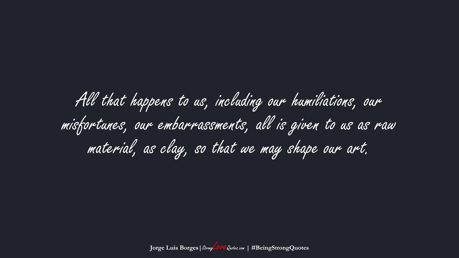 All that happens to us, including our humiliations, our misfortunes, our embarrassments, all is given to us as raw material, as clay, so that we may shape our art. (Jorge Luis Borges);  #BeingStrongQuotes