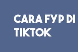 5 Cara FYP Di TikTok Agar Video Viral