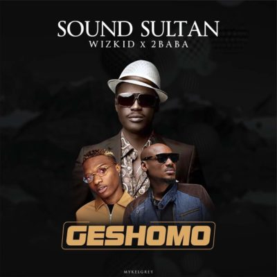 Sound Sultan – Geshomo f. 2Baba x Wizkid [New Song] - mp3made.com.ng