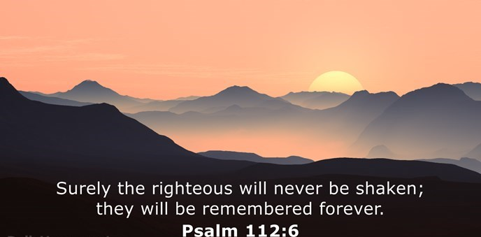 Surely the righteous will never be shaken; they will be remembered forever.