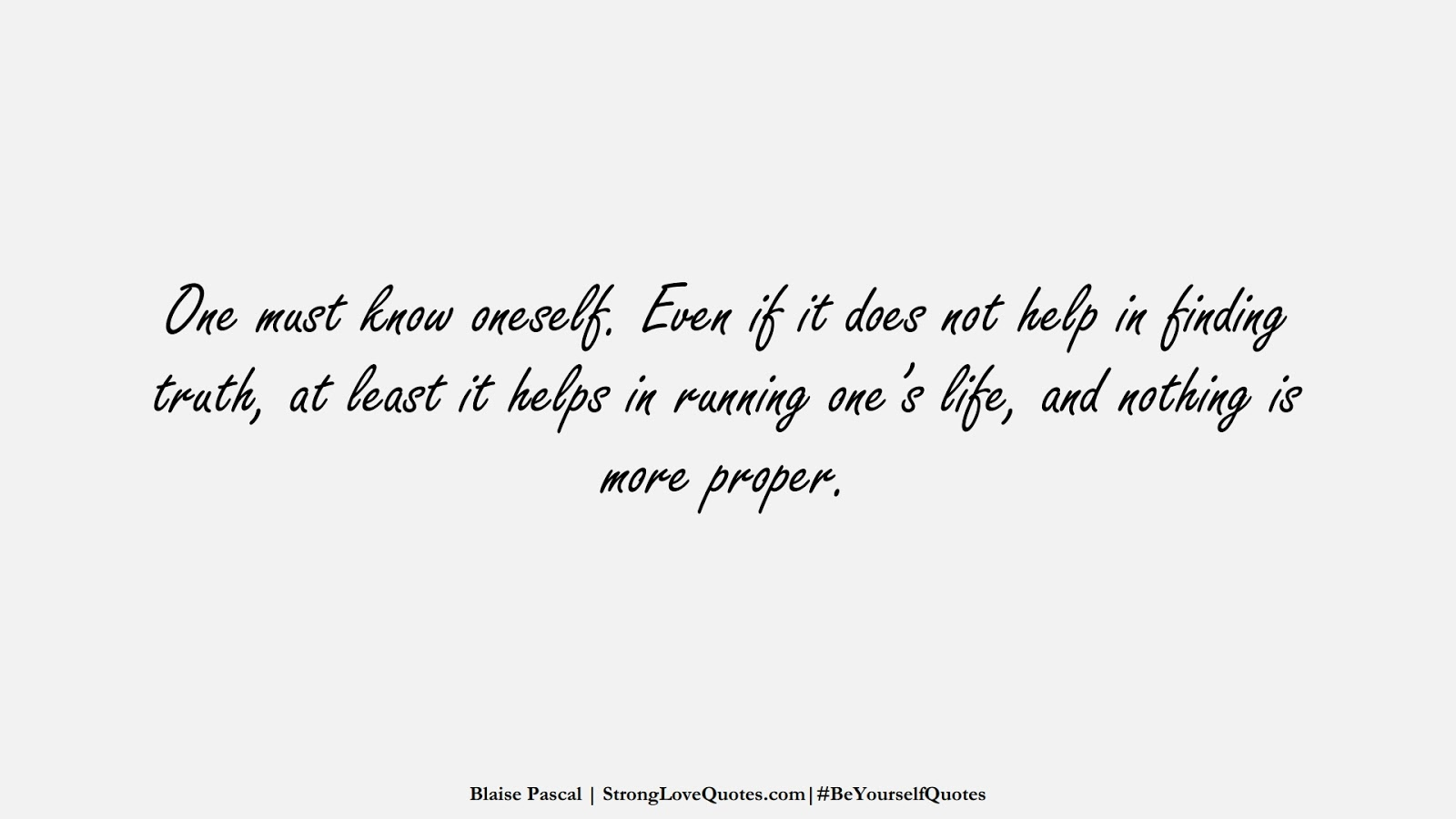 One must know oneself. Even if it does not help in finding truth, at least it helps in running one's life, and nothing is more proper. (Blaise Pascal);  #BeYourselfQuotes