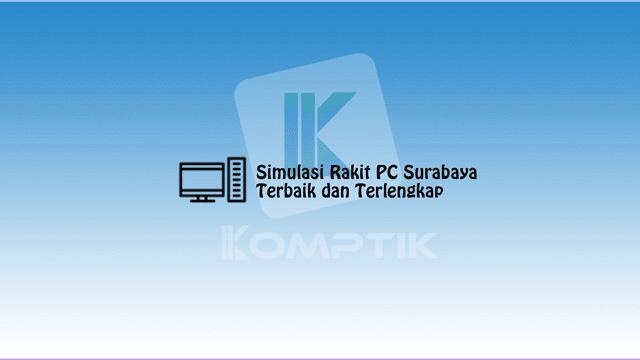 Simulasi Rakit PC Surabaya Terbaik dan Terlengkap