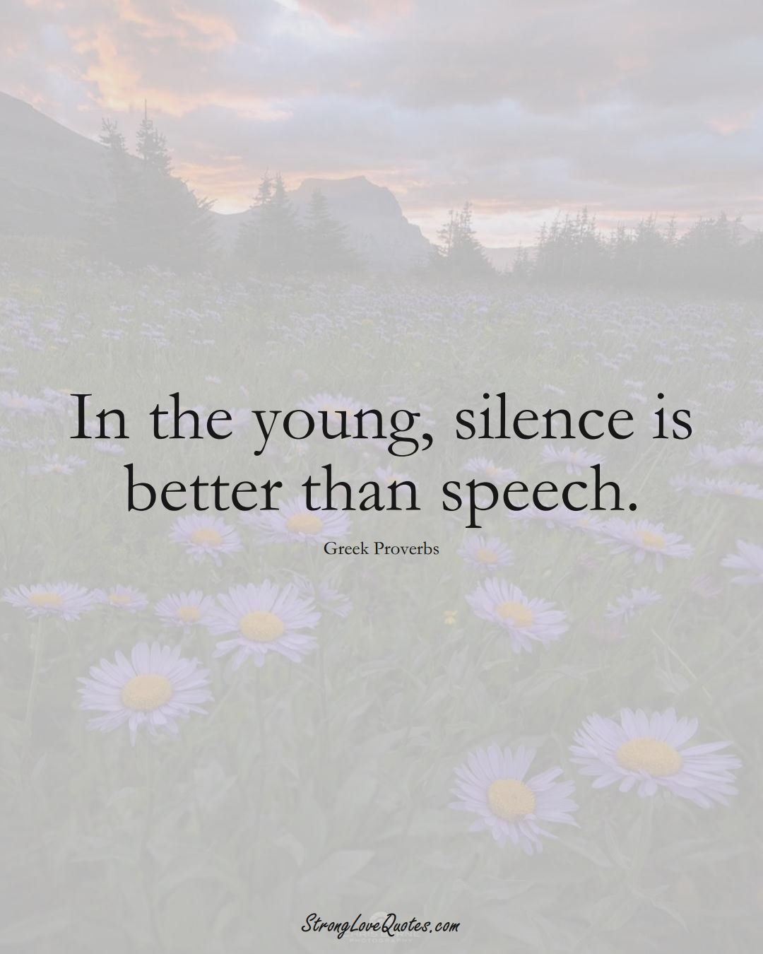 In the young, silence is better than speech. (Greek Sayings);  #EuropeanSayings