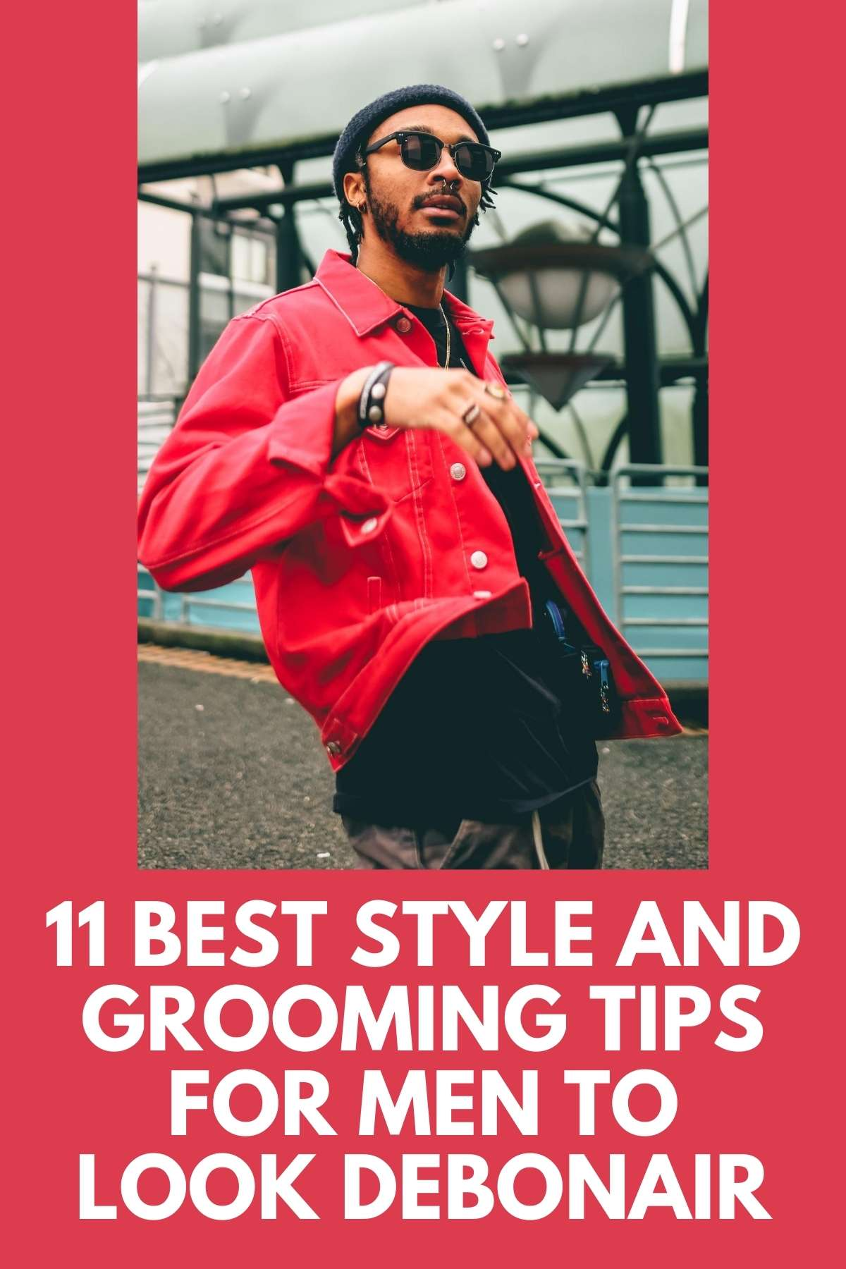 11 BEST STYLE AND GROOMING TIPS FOR MEN TO LOOK DEBONAIR