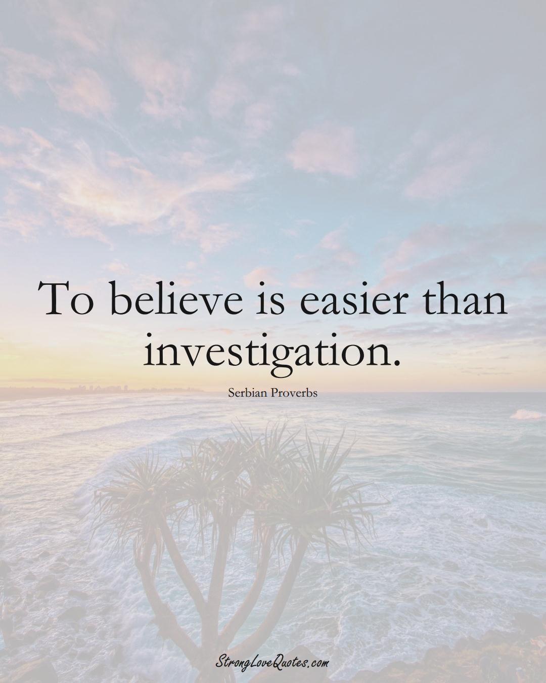 To believe is easier than investigation. (Serbian Sayings);  #EuropeanSayings