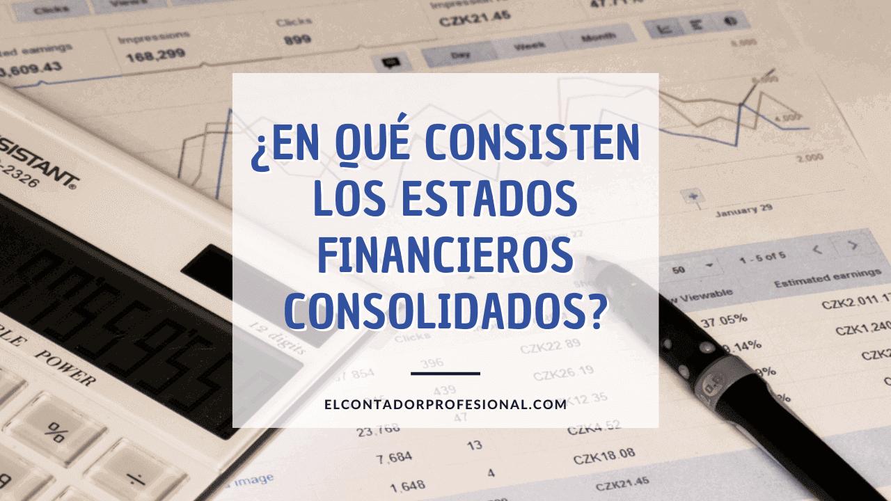 en que consisten los estados financieros consolidados