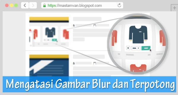 Mengatasi Gambar Blur Dan Terpotong Di Blogger