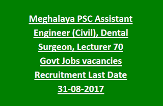 Meghalaya PSC Assistant Engineer (Civil), Dental Surgeon, Lecturer 70 Govt Jobs vacancies Recruitment Last Date 31-08-2017
