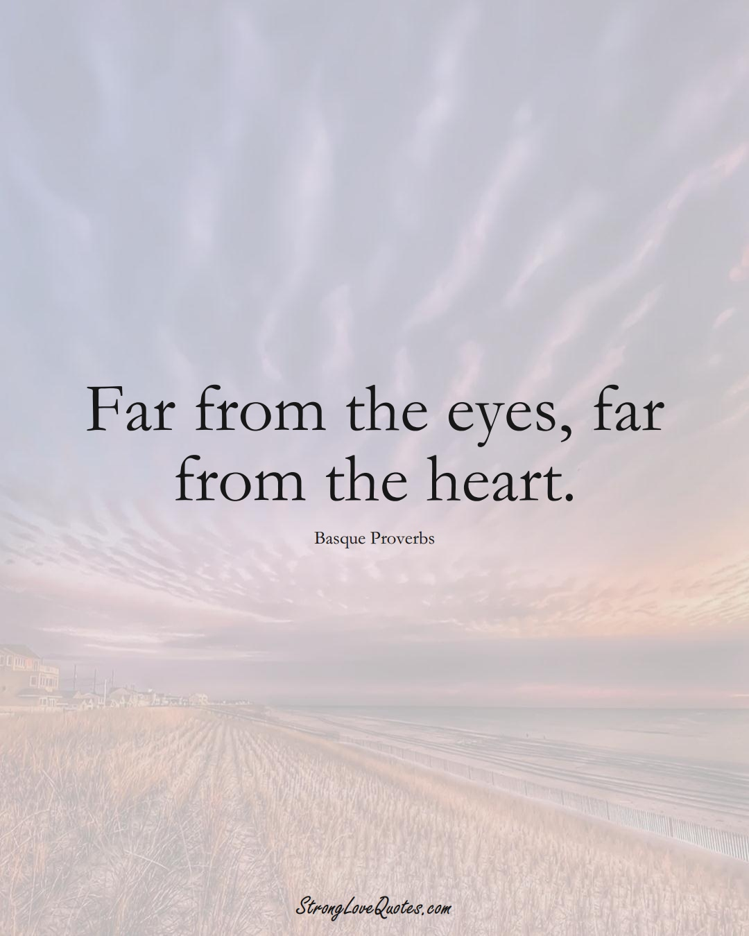 Far from the eyes, far from the heart. (Basque Sayings);  #EuropeanSayings
