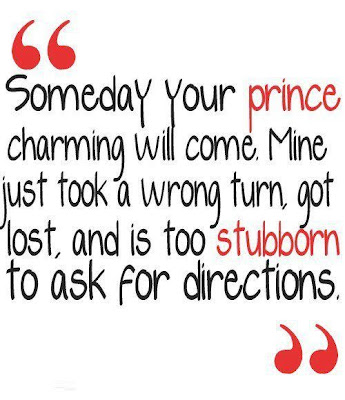 """"""" Someday your prince charming will come, Mine just took a ..."""