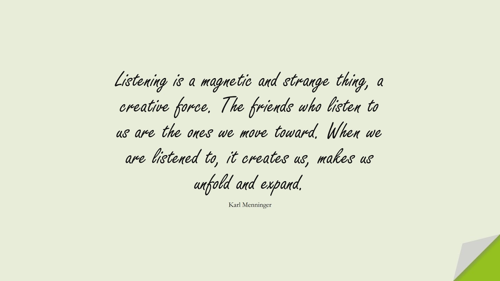 Listening is a magnetic and strange thing, a creative force. The friends who listen to us are the ones we move toward. When we are listened to, it creates us, makes us unfold and expand. (Karl Menninger);  #FriendshipQuotes