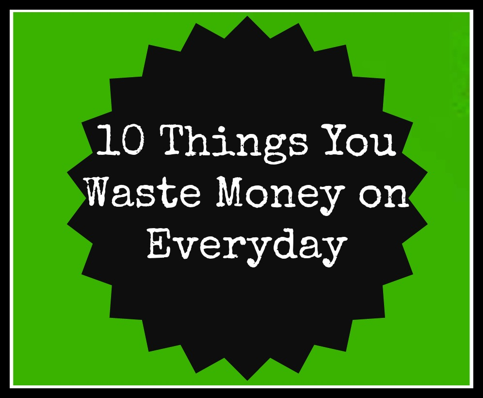 10 Things You Waste Money on Everyday