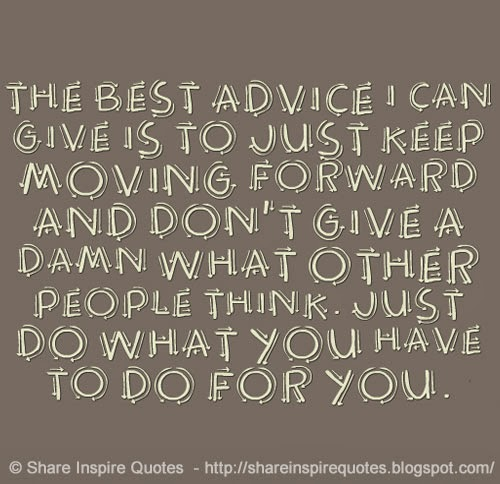 I Do The Best I Can Quotes: The Best Advice I Can Give Is To Just Keep Moving Forward