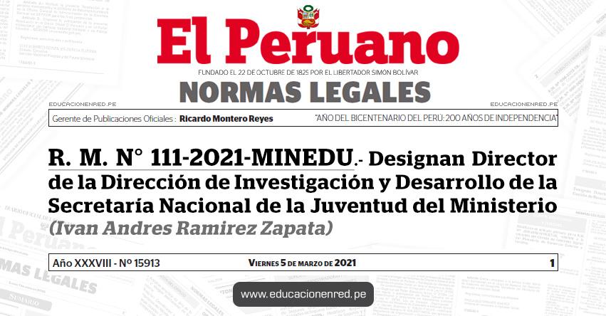 R. M. N° 111-2021-MINEDU.- Designan Director de la Dirección de Investigación y Desarrollo de la Secretaría Nacional de la Juventud del Ministerio (Ivan Andres Ramirez Zapata)