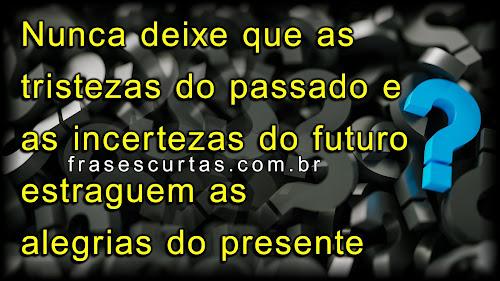 Nunca deixe que as tristezas do passado e as incertezas do futuro estraguem as alegrias do presente