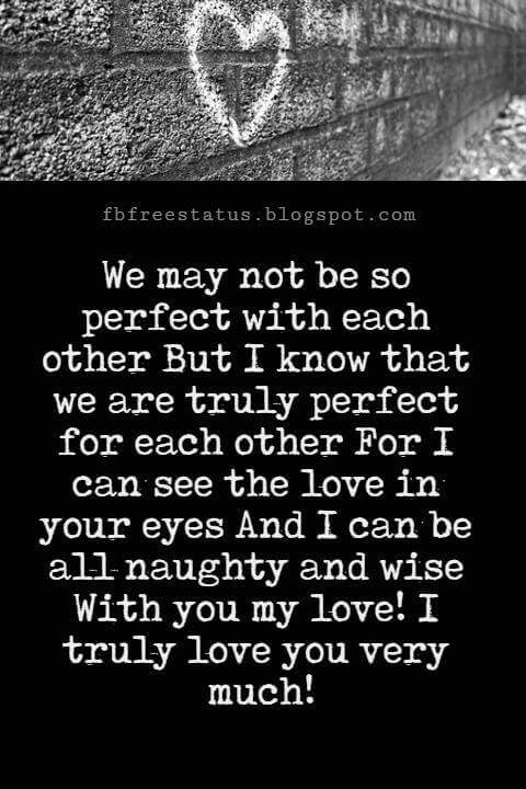 Love You Messages, We may not be so perfect with each other But I know that we are truly perfect for each other For I can see the love in your eyes And I can be all naughty and wise With you my love! I truly love you very much!