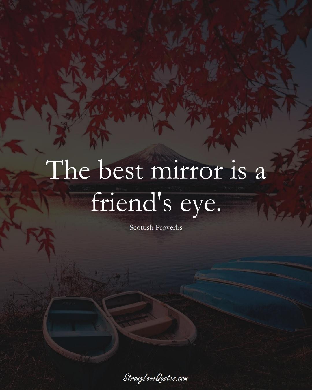 The best mirror is a friend's eye. (Scottish Sayings);  #EuropeanSayings