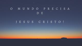 O mundo precisa de Jesus